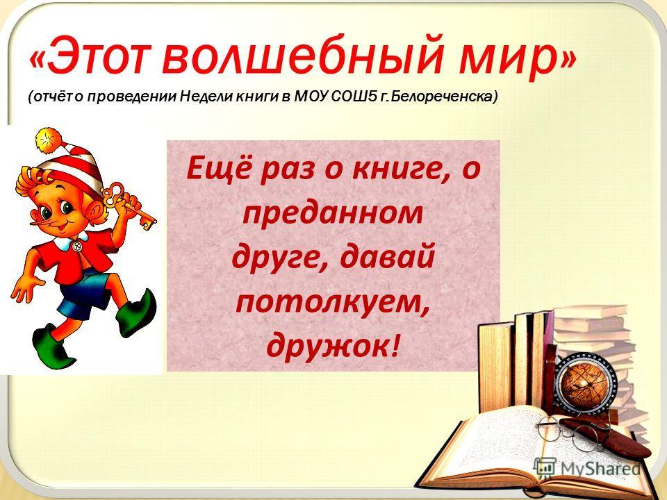 «Этот волшебный мир» (отчёт о проведении Недели книги в МОУ СОШ5 г.Белореченска) Ещё раз о книге, о преданном друге, давай потолкуем, дружок !