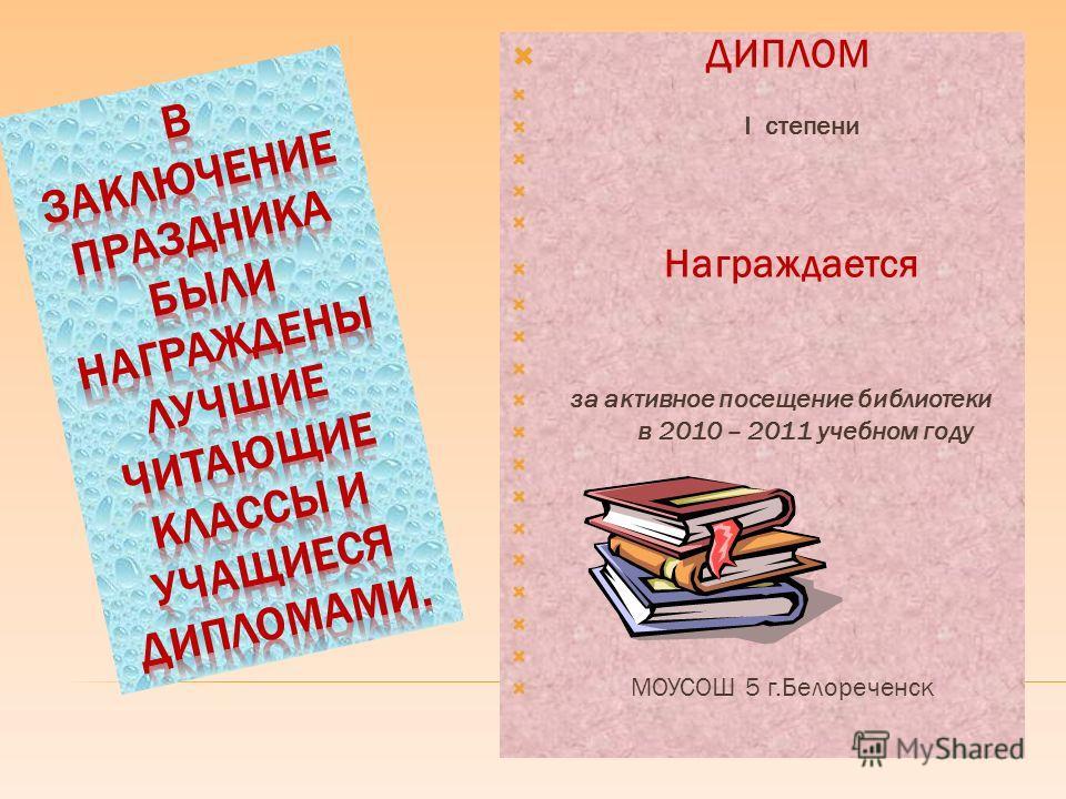 ДИПЛОМ I степени Награждается за активное посещение библиотеки в 2010 – 2011 учебном году МОУСОШ 5 г.Белореченск