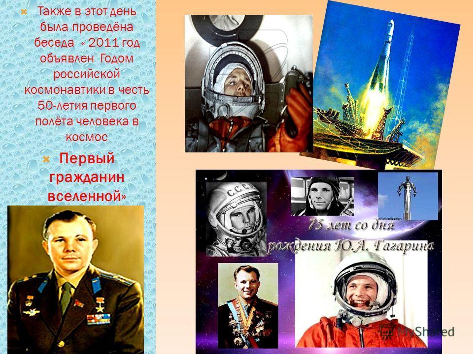 Также в этот день была проведёна беседа « 2011 год объявлен Годом российской космонавтики в честь 50-летия первого полёта человека в космос Первый гражданин вселенной»