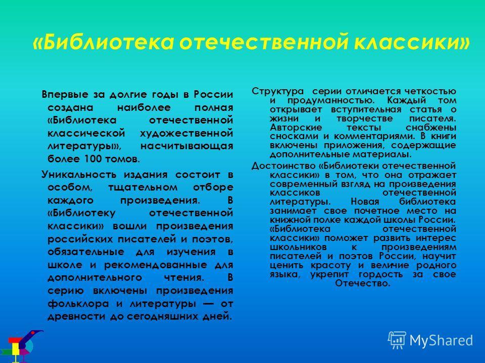 «Библиотека отечественной классики» Впервые за долгие годы в России создана наиболее полная «Библиотека отечественной классической художественной литературы», насчитывающая более 100 томов. Уникальность издания состоит в особом, тщательном отборе каж