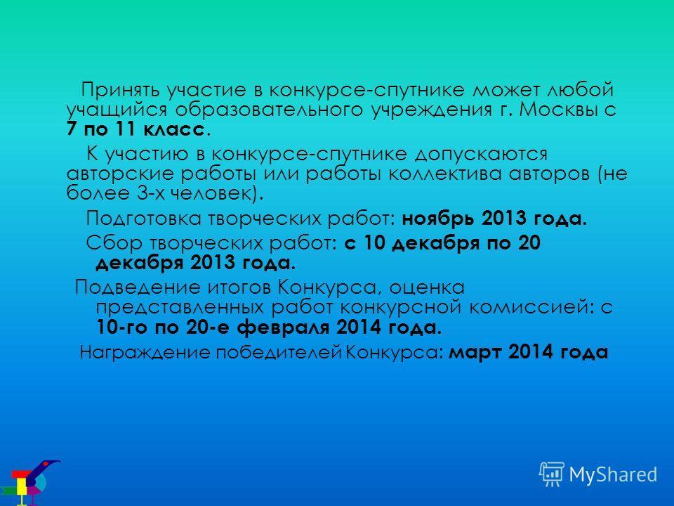 Принять участие в конкурсе-спутнике может любой учащийся образовательного учреждения г. Москвы с 7 по 11 класс. К участию в конкурсе-спутнике допускаются авторские работы или работы коллектива авторов (не более 3-х человек). Подготовка творческих раб