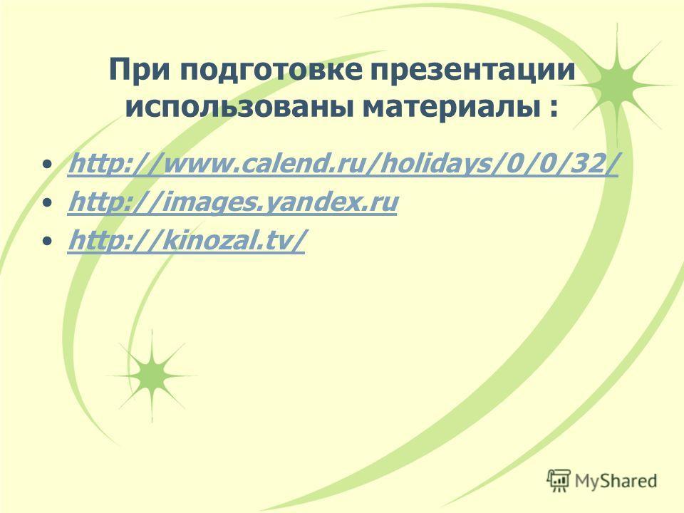 При подготовке презентации использованы материалы : http://www.calend.ru/holidays/0/0/32/ http://images.yandex.ru http://kinozal.tv/