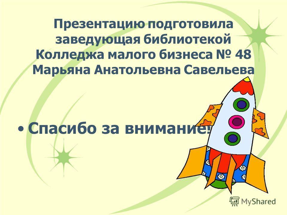 Презентацию подготовила заведующая библиотекой Колледжа малого бизнеса 48 Марьяна Анатольевна Савельева Спасибо за внимание!