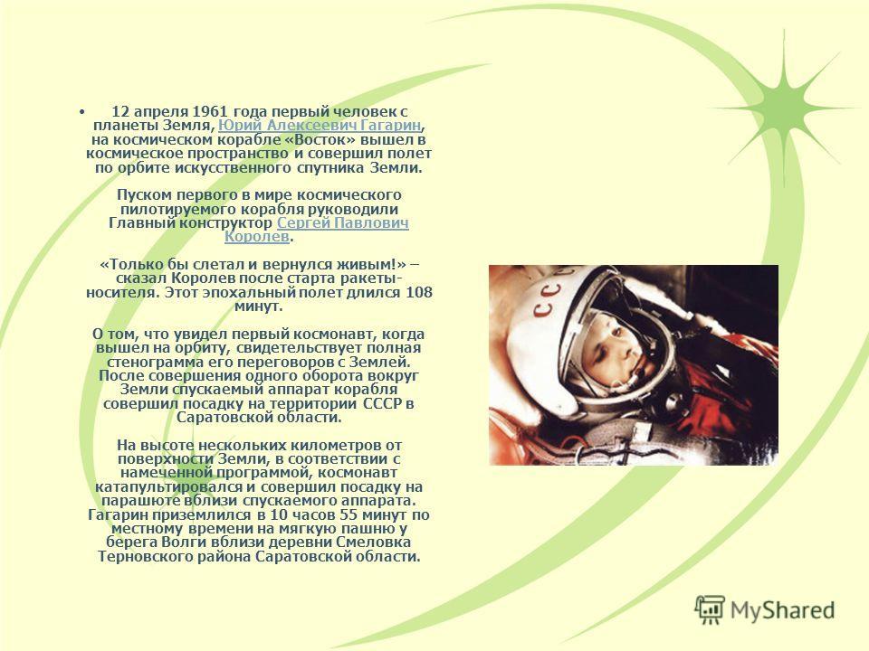 12 апреля 1961 года первый человек с планеты Земля, Юрий Алексеевич Гагарин, на космическом корабле «Восток» вышел в космическое пространство и совершил полет по орбите искусственного спутника Земли. Пуском первого в мире космического пилотируемого к