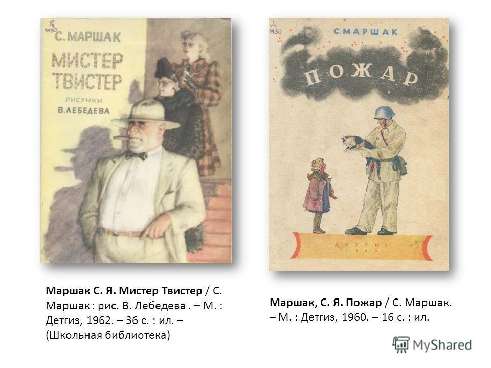 Маршак С. Я. Мистер Твистер / С. Маршак : рис. В. Лебедева. – М. : Детгиз, 1962. – 36 с. : ил. – (Школьная библиотека) Маршак, С. Я. Пожар / С. Маршак. – М. : Детгиз, 1960. – 16 с. : ил.