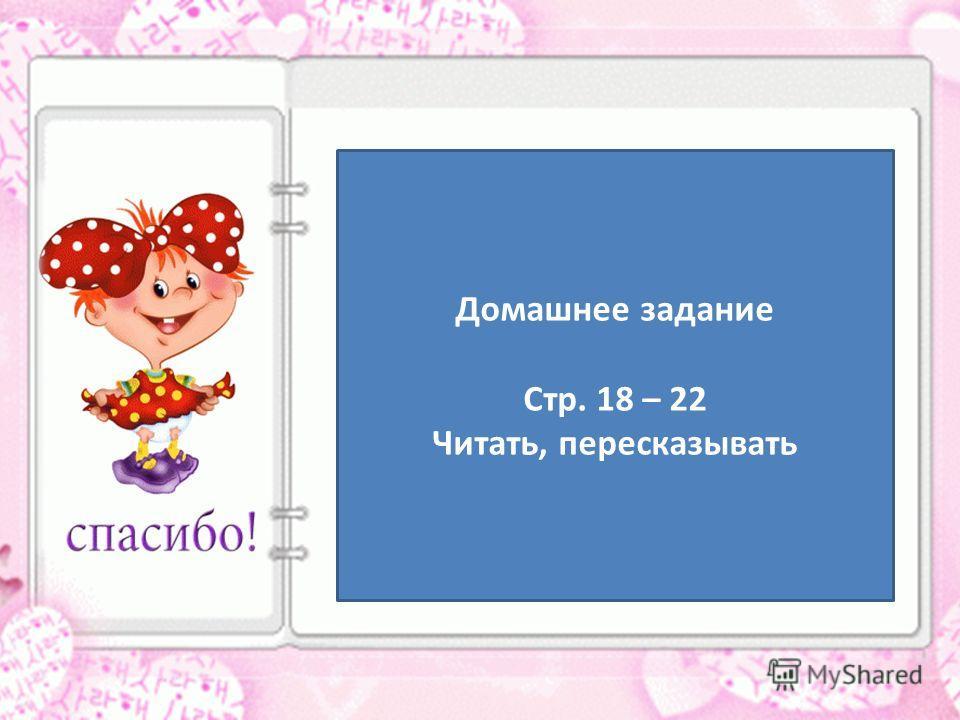 Домашнее задание Стр. 18 – 22 Читать, пересказывать
