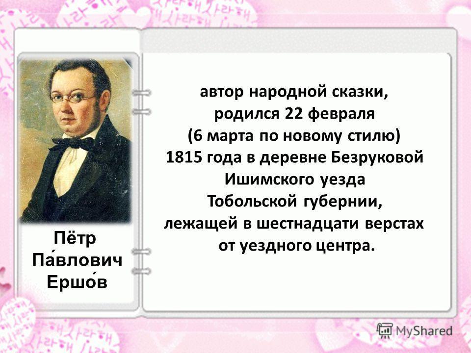 Пётр Па́влович Ершо́в автор народной сказки, родился 22 февраля (6 марта по новому стилю) 1815 года в деревне Безруковой Ишимского уезда Тобольской губернии, лежащей в шестнадцати верстах от уездного центра.
