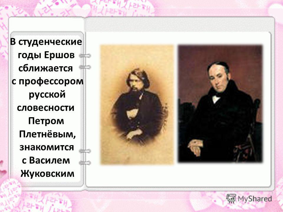В студенческие годы Ершов сближается с профессором русской словесности Петром Плетнёвым, знакомится с Василем Жуковским