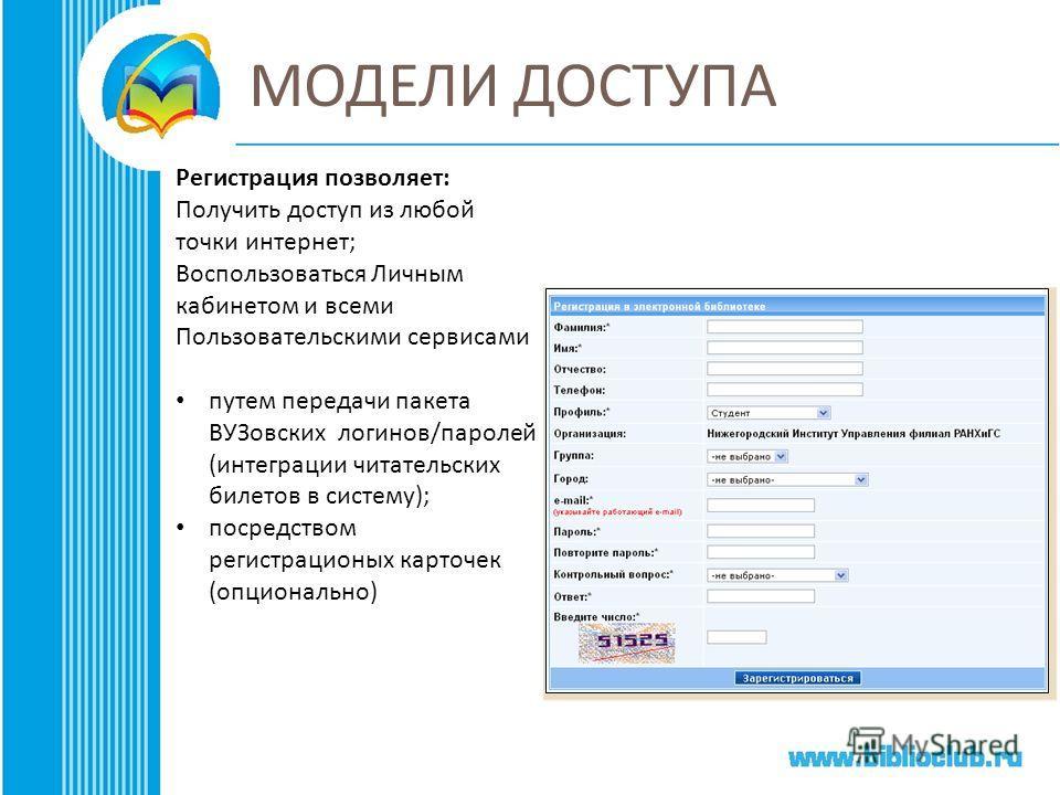 МОДЕЛИ ДОСТУПА Регистрация позволяет : Получить доступ из любой точки интернет ; Воспользоваться Личным кабинетом и всеми Пользовательскими сервисами путем передачи пакета ВУЗовских логинов / паролей ( интеграции читательских билетов в систему ); пос