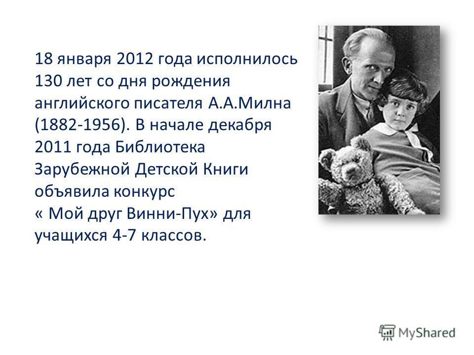 18 января 2012 года исполнилось 130 лет со дня рождения английского писателя А.А.Милна (1882-1956). В начале декабря 2011 года Библиотека Зарубежной Детской Книги объявила конкурс « Мой друг Винни-Пух» для учащихся 4-7 классов.
