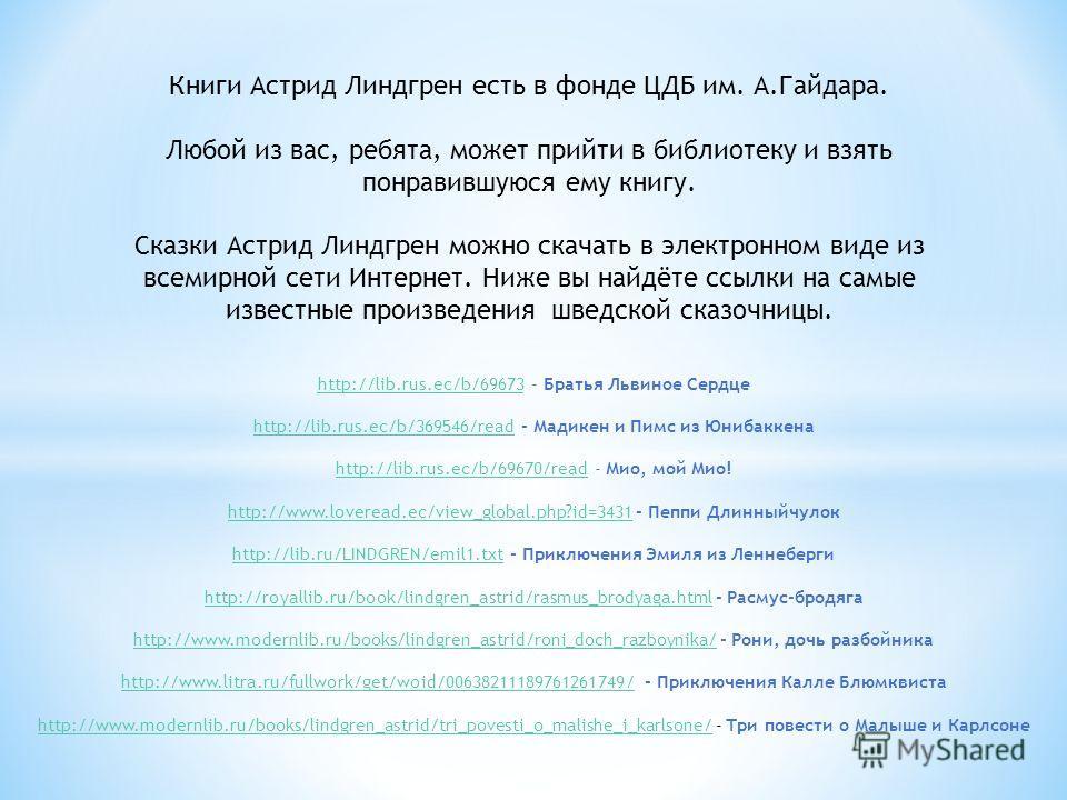 Книги Астрид Линдгрен есть в фонде ЦДБ им. А.Гайдара. Любой из вас, ребята, может прийти в библиотеку и взять понравившуюся ему книгу. Сказки Астрид Линдгрен можно скачать в электронном виде из всемирной сети Интернет. Ниже вы найдёте ссылки на самые