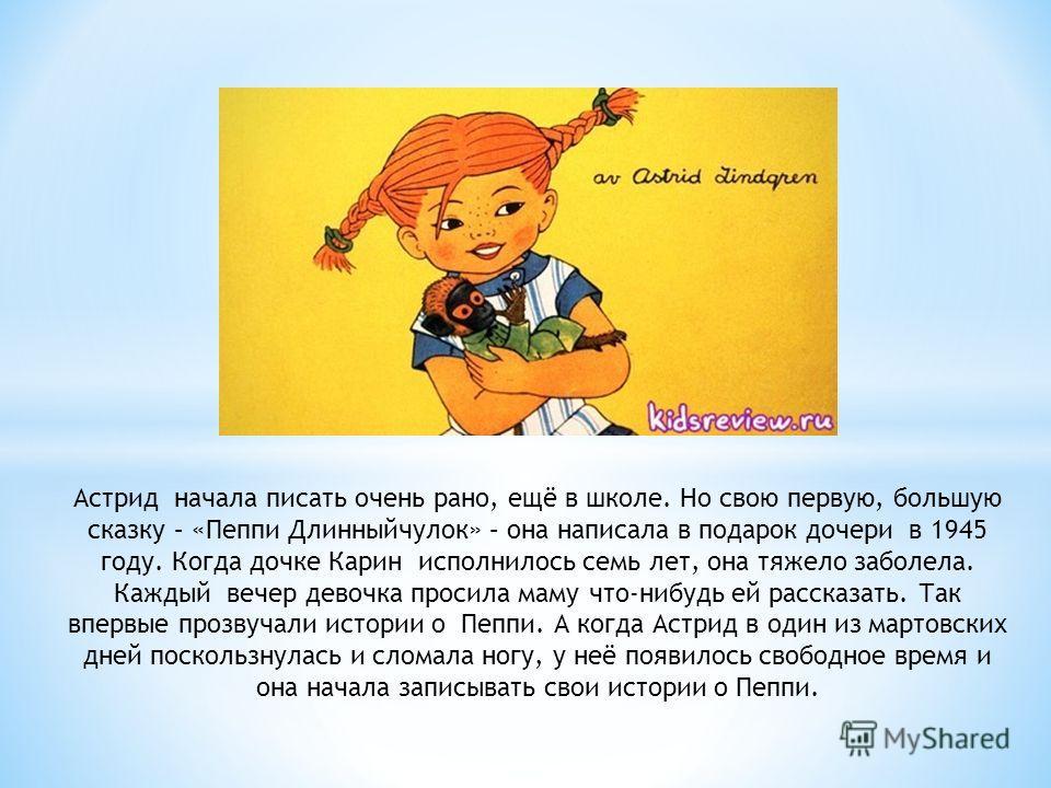 Астрид начала писать очень рано, ещё в школе. Но свою первую, большую сказку – «Пеппи Длинныйчулок» – она написала в подарок дочери в 1945 году. Когда дочке Карин исполнилось семь лет, она тяжело заболела. Каждый вечер девочка просила маму что-нибудь
