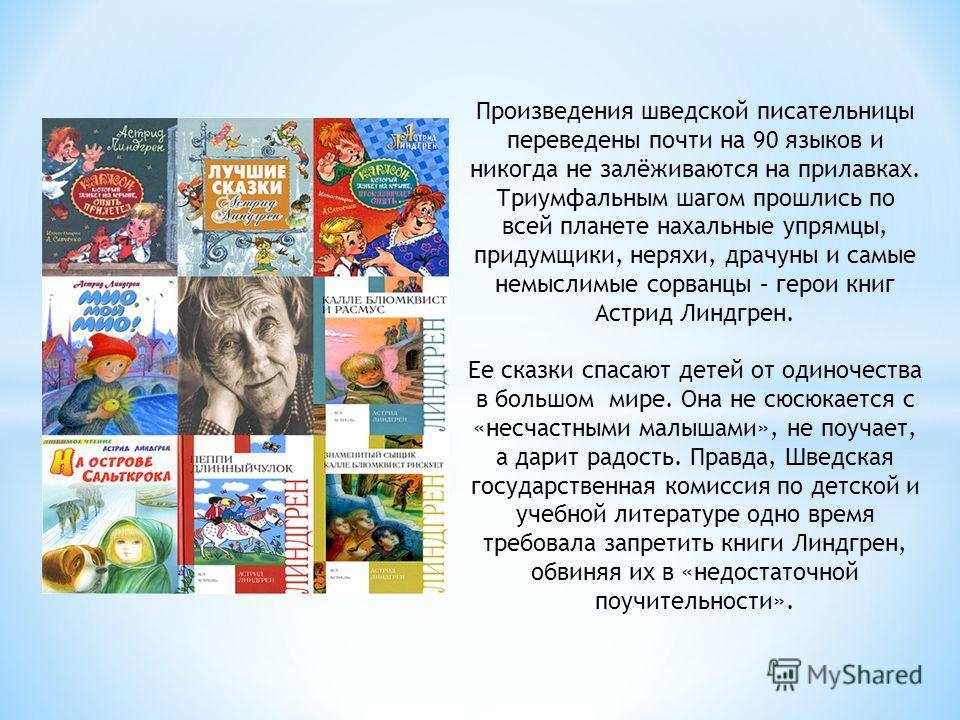 Произведения шведской писательницы переведены почти на 90 языков и никогда не залёживаются на прилавках. Триумфальным шагом прошлись по всей планете нахальные упрямцы, придумщики, неряхи, драчуны и самые немыслимые сорванцы – герои книг Астрид Линдгр