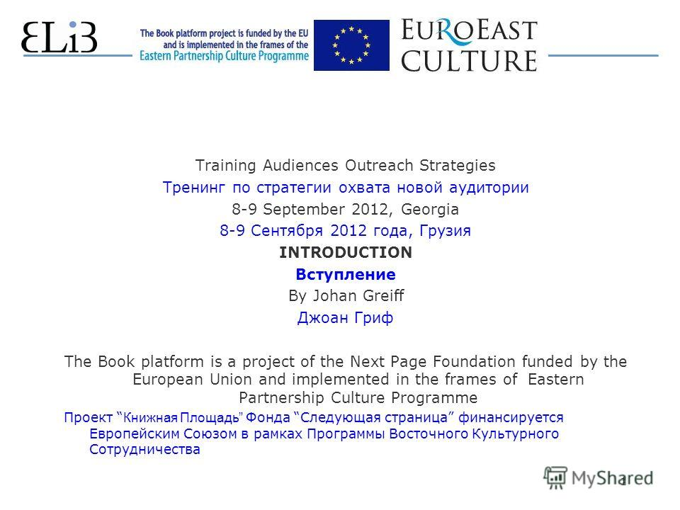 1 Training Audiences Outreach Strategies Тренинг по стратегии охвата новой аудитории 8-9 September 2012, Georgia 8-9 Сентября 2012 года, Грузия INTRODUCTION Вступление By Johan Greiff Джоан Гриф The Book platform is a project of the Next Page Foundat