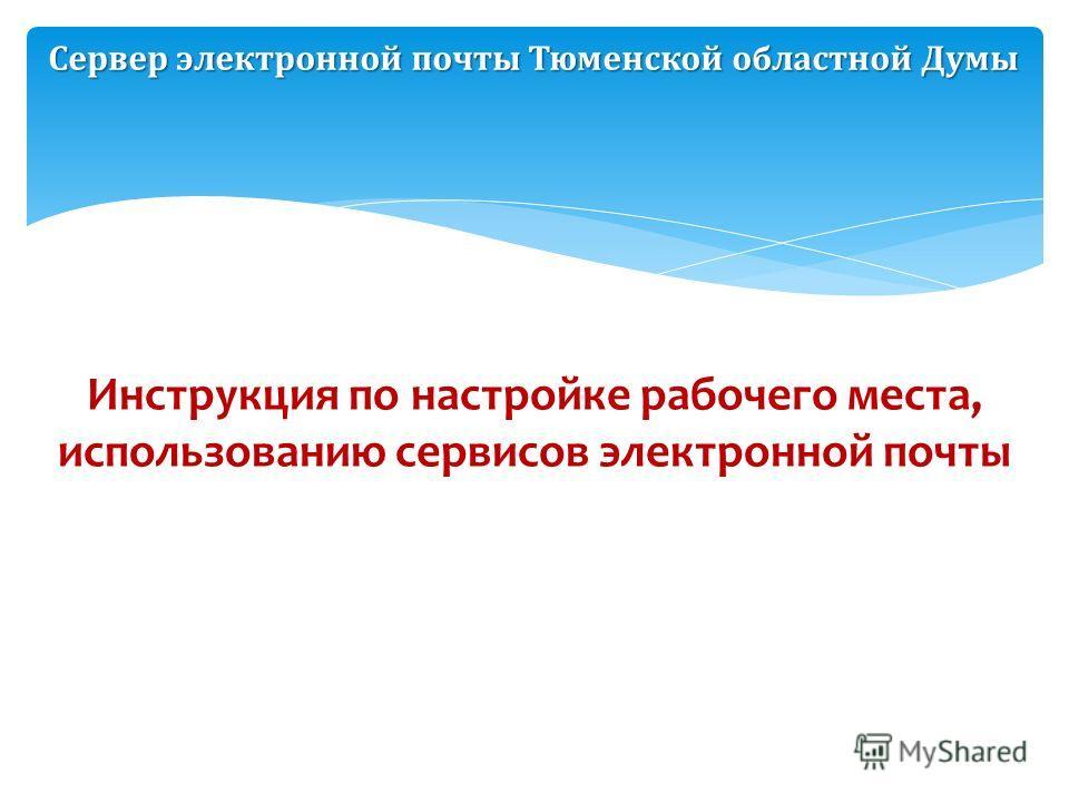 Сервер электронной почты Тюменской областной Думы Инструкция по настройке рабочего места, использованию сервисов электронной почты