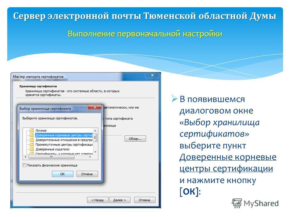В появившемся диалоговом окне «Выбор хранилища сертификатов» выберите пункт Доверенные корневые центры сертификации и нажмите кнопку [ОК]: Выполнение первоначальной настройки Сервер электронной почты Тюменской областной Думы