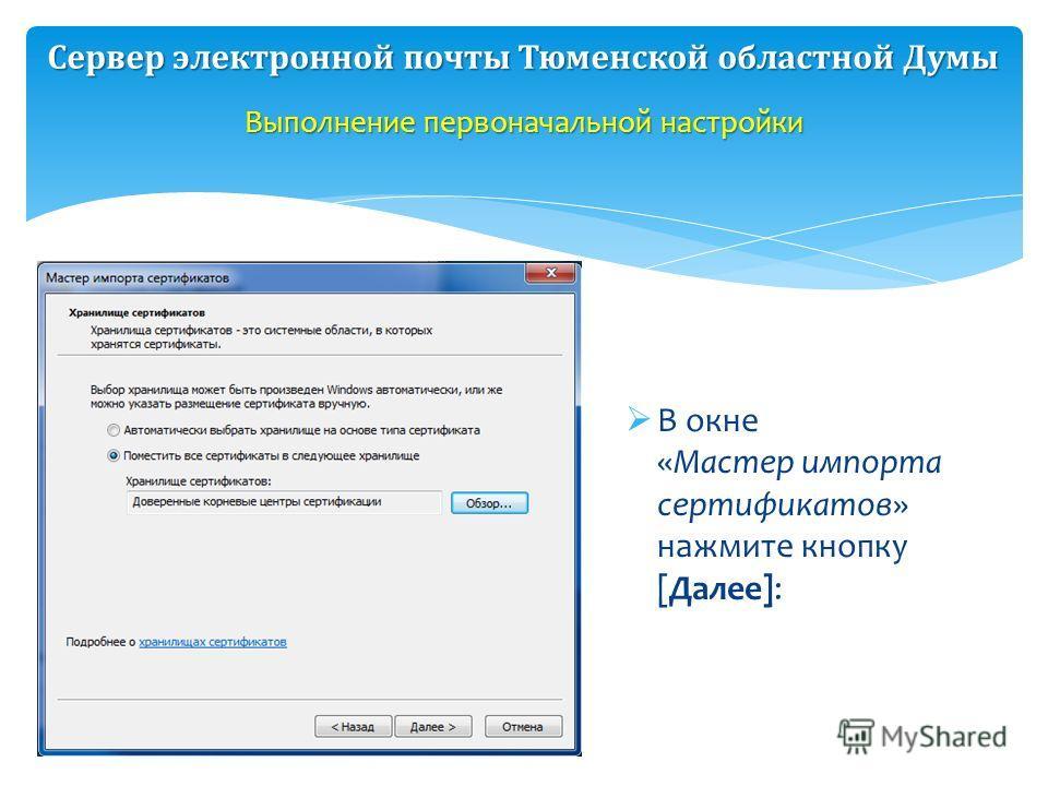 В окне «Мастер импорта сертификатов» нажмите кнопку [Далее]: Выполнение первоначальной настройки Сервер электронной почты Тюменской областной Думы