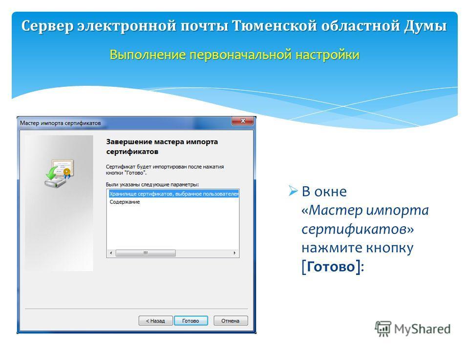 В окне «Мастер импорта сертификатов» нажмите кнопку [Готово]: Выполнение первоначальной настройки Сервер электронной почты Тюменской областной Думы