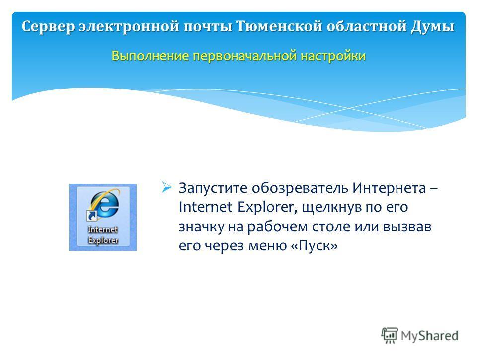 2 Выполнение первоначальной настройки Запустите обозреватель Интернета – Internet Explorer, щелкнув по его значку на рабочем столе или вызвав его через меню «Пуск» Сервер электронной почты Тюменской областной Думы