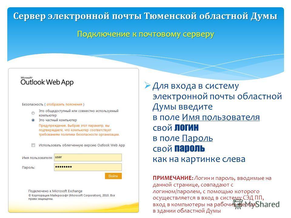 Для входа в систему электронной почты областной Думы введите в поле Имя пользователя свой логин в поле Пароль свой пароль как на картинке слева ПРИМЕЧАНИЕ: Логин и пароль, вводимые на данной странице, совпадают с логином/паролем, с помощью которого о