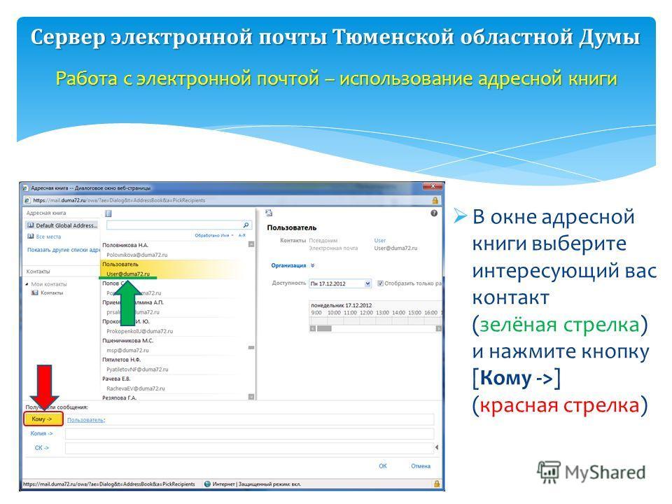В окне адресной книги выберите интересующий вас контакт (зелёная стрелка) и нажмите кнопку [Кому ->] (красная стрелка) Работа с электронной почтой – использование адресной книги Сервер электронной почты Тюменской областной Думы