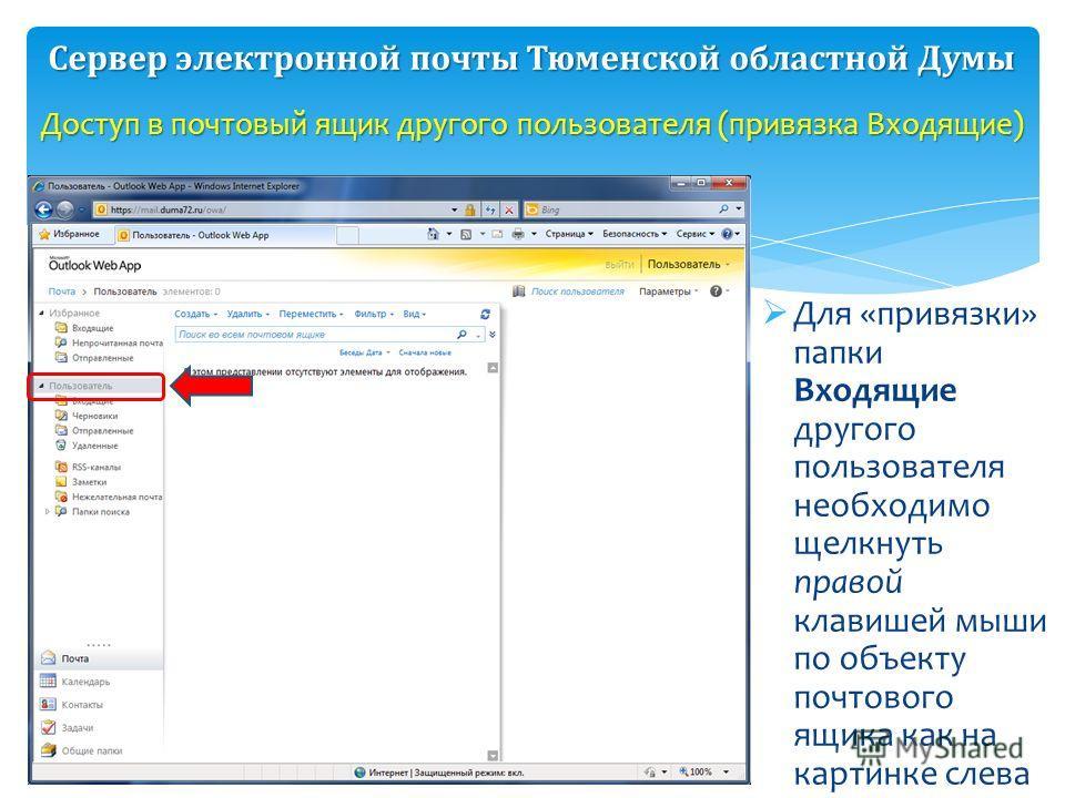 Для «привязки» папки Входящие другого пользователя необходимо щелкнуть правой клавишей мыши по объекту почтового ящика как на картинке слева Доступ в почтовый ящик другого пользователя (привязка Входящие) Сервер электронной почты Тюменской областной