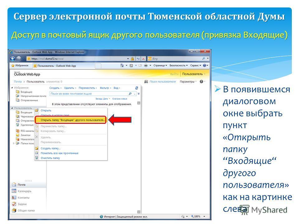 В появившемся диалоговом окне выбрать пункт «Открыть папкуВходящие другого пользователя» как на картинке слева Доступ в почтовый ящик другого пользователя (привязка Входящие) Сервер электронной почты Тюменской областной Думы