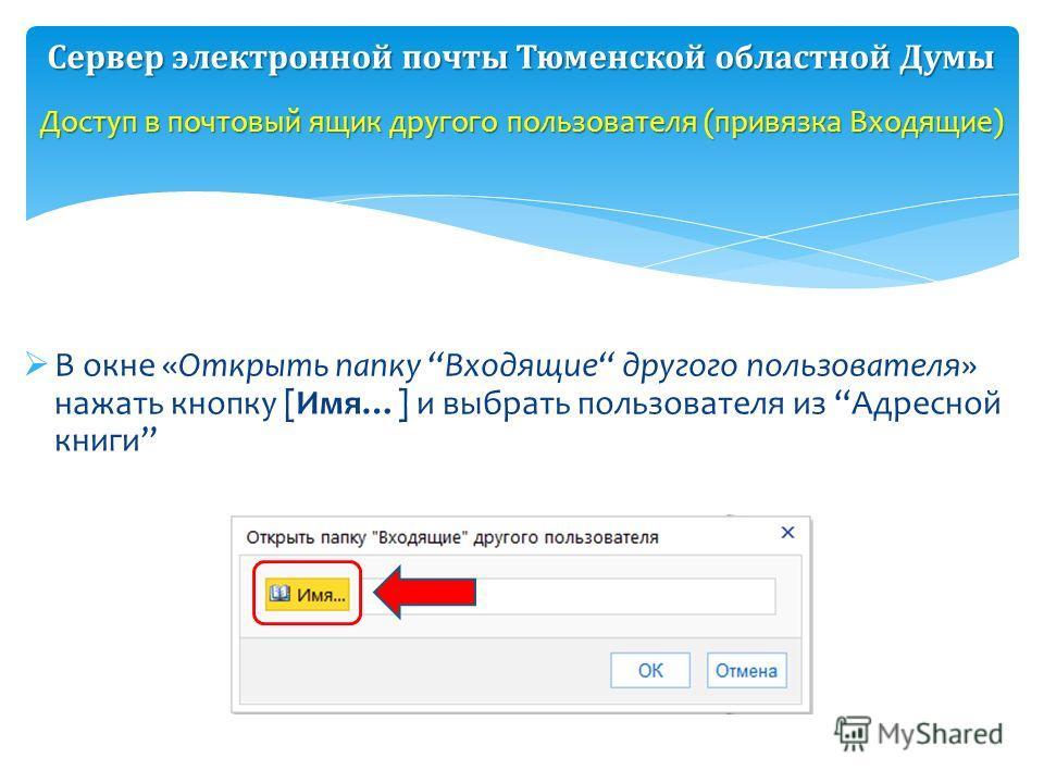 В окне «Открыть папку Входящие другого пользователя» нажать кнопку [Имя…] и выбрать пользователя из Адресной книги Доступ в почтовый ящик другого пользователя (привязка Входящие) Сервер электронной почты Тюменской областной Думы