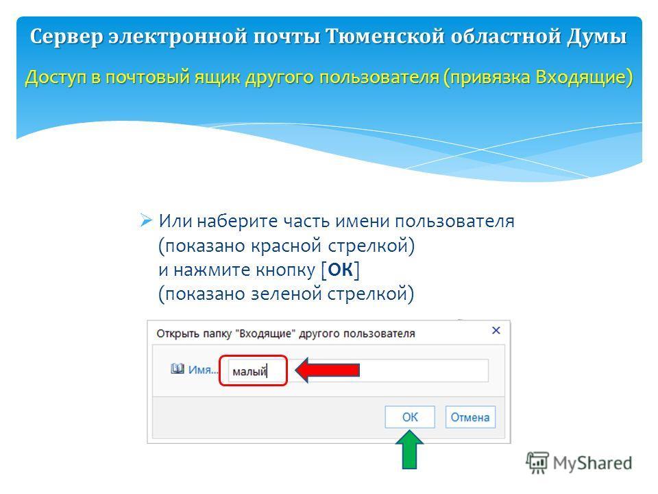 Или наберите часть имени пользователя (показано красной стрелкой) и нажмите кнопку [ОК] (показано зеленой стрелкой) Доступ в почтовый ящик другого пользователя (привязка Входящие) Сервер электронной почты Тюменской областной Думы