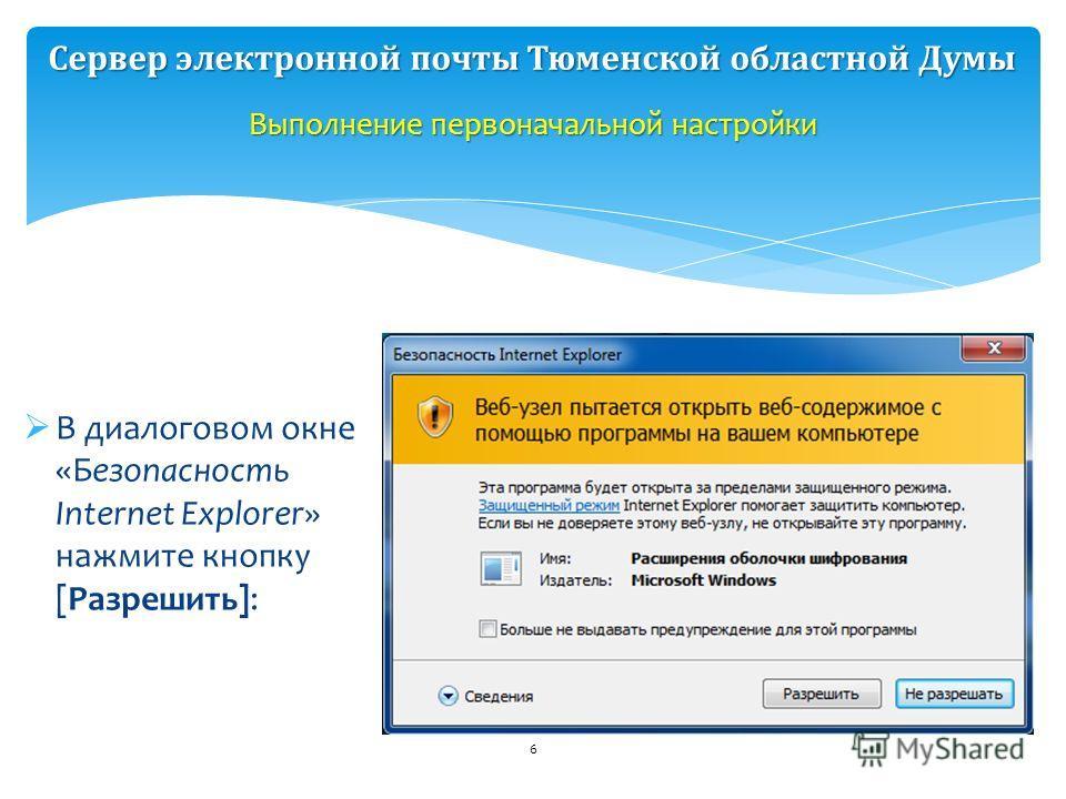 В диалоговом окне «Безопасность Internet Explorer» нажмите кнопку [Разрешить]: 6 Выполнение первоначальной настройки Сервер электронной почты Тюменской областной Думы