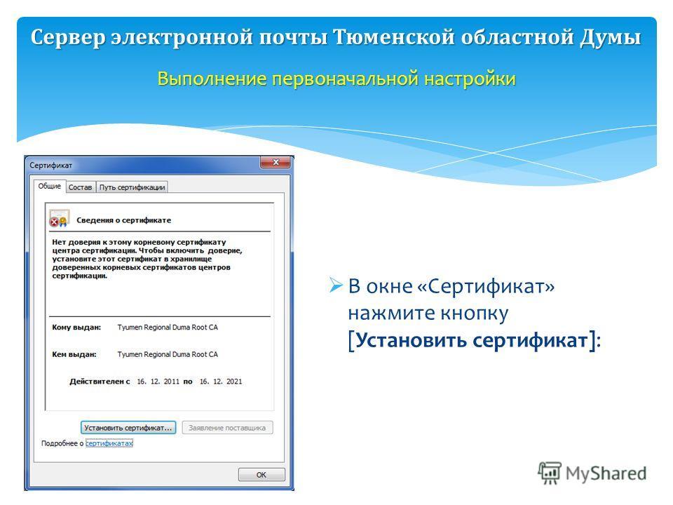 В окне «Сертификат» нажмите кнопку [Установить сертификат]: Выполнение первоначальной настройки Сервер электронной почты Тюменской областной Думы
