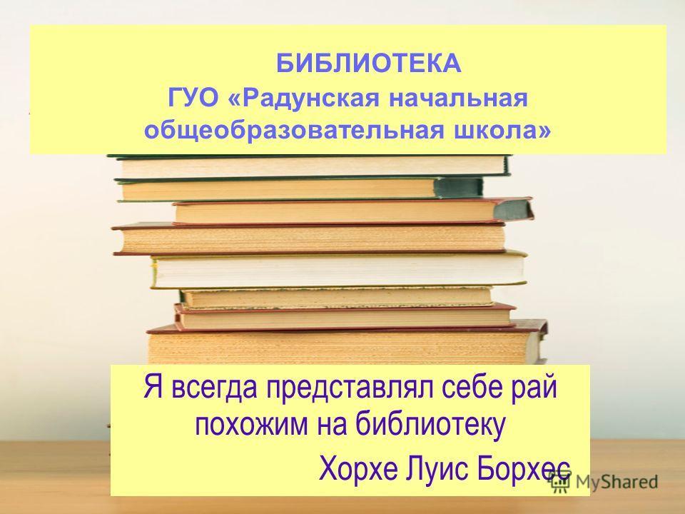 БИБЛИОТЕКА ГУО «Радунская начальная общеобразовательная школа» Я всегда представлял себе рай похожим на библиотеку Хорхе Луис Борхес