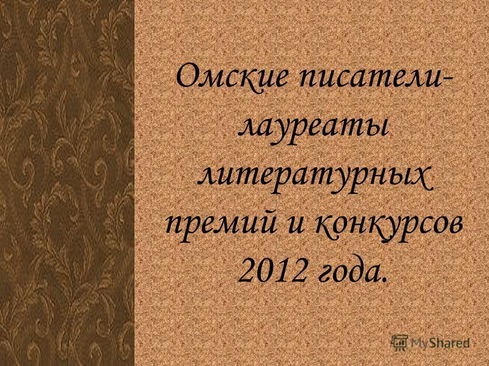 Омские писатели- лауреаты литературных премий и конкурсов 2012 года.