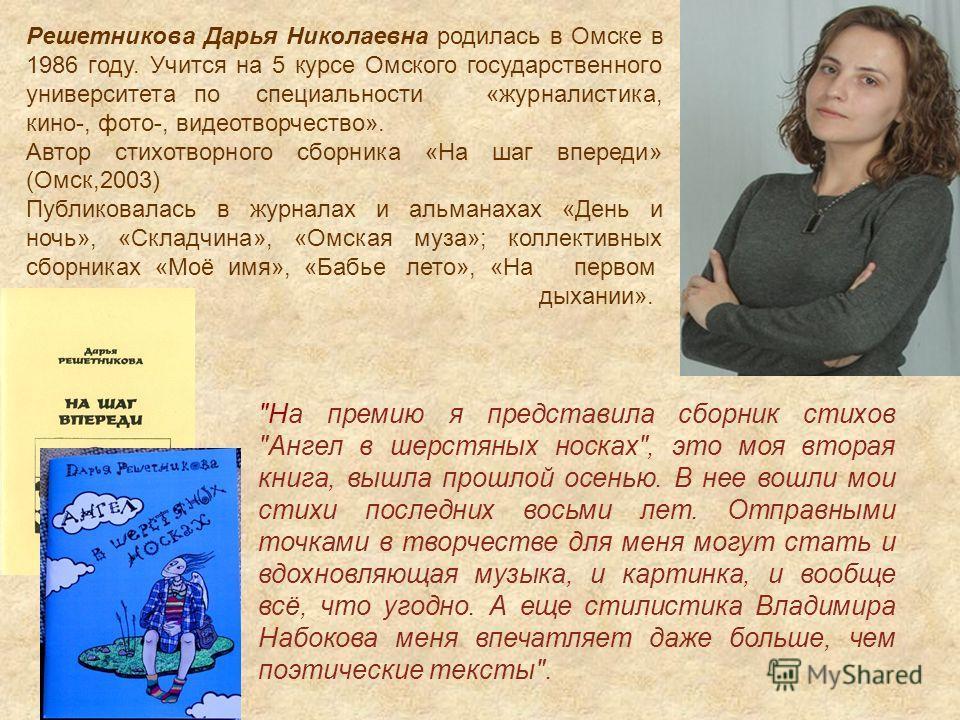 Решетникова Дарья Николаевна родилась в Омске в 1986 году. Учится на 5 курсе Омского государственного университета по специальности «журналистика, кино-, фото-, видеотворчество». Автор стихотворного сборника «На шаг впереди» (Омск,2003) Публиковалась