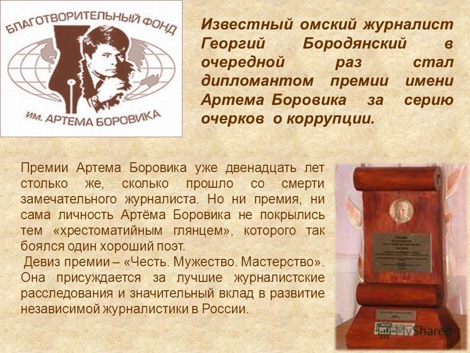 Известный омский журналист Георгий Бородянский в очередной раз стал дипломантом премии имени Артема Боровика за серию очерков о коррупции. Премии Артема Боровика уже двенадцать лет столько же, сколько прошло со смерти замечательного журналиста. Но ни