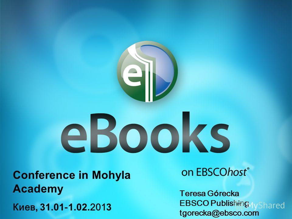 Conference in Mohyla Academy Киев, 31.01 - 1.02. 201 3 Teresa G ó recka EBSCO Publishing tgorecka@ebsco.com