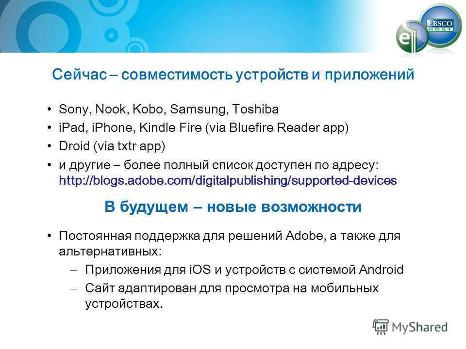 Сейчас – совместимость устройств и приложений Sony, Nook, Kobo, Samsung, Toshiba iPad, iPhone, Kindle Fire (via Bluefire Reader app) Droid (via txtr app) и другие – более полный список доступен по адресу: http://blogs.adobe.com/digitalpublishing/supp