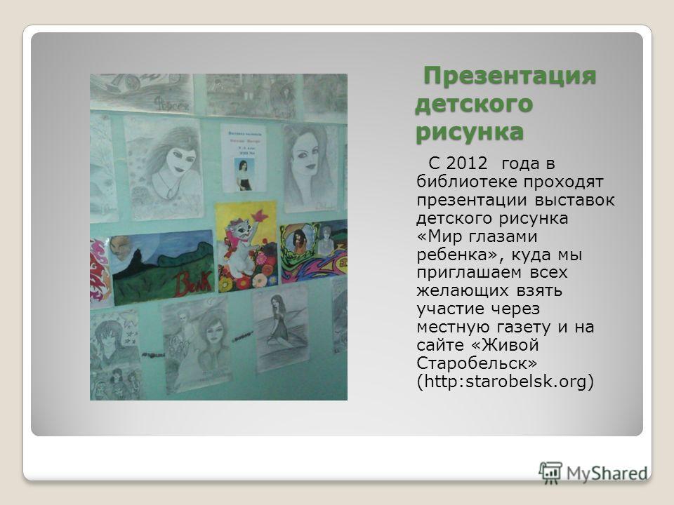 Презентация детского рисунка Презентация детского рисунка С 2012 года в библиотеке проходят презентации выставок детского рисунка «Мир глазами ребенка», куда мы приглашаем всех желающих взять участие через местную газету и на сайте «Живой Старобельск