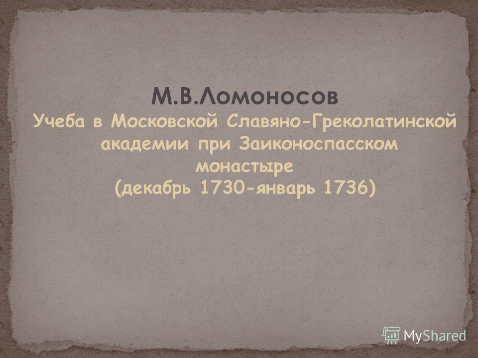М.В.Ломоносов Учеба в Московской Славяно-Греколатинской академии при Заиконоспасском монастыре (декабрь 1730-январь 1736)