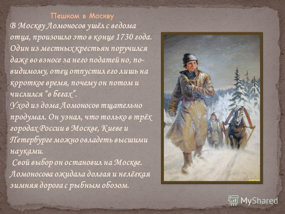 Пешком в Москву В Москву Ломоносов ушёл с ведома отца, произошло это в конце 1730 года. Один из местных крестьян поручился даже во взносе за него податей но, по- видимому, отец отпустил его лишь на короткое время, почему он потом и числился в бегах.
