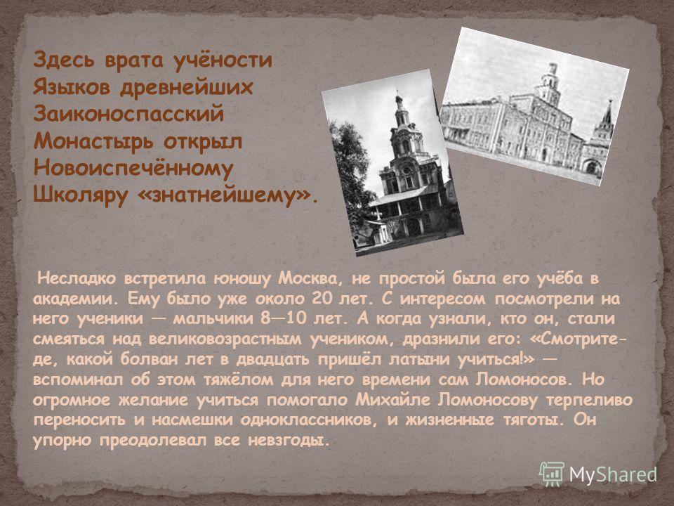 Здесь врата учёности Языков древнейших Заиконоспасский Монастырь открыл Новоиспечённому Школяру «знатнейшему». Несладко встретила юношу Москва, не простой была его учёба в академии. Ему было уже около 20 лет. С интересом посмотрели на него ученики ма