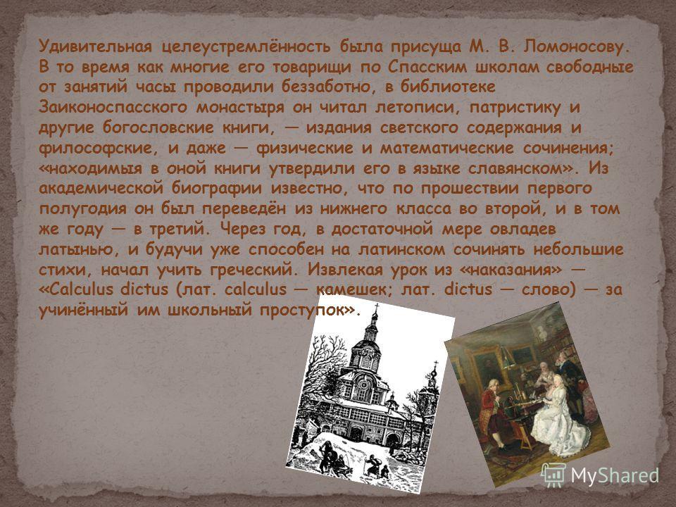 Удивительная целеустремлённость была присуща М. В. Ломоносову. В то время как многие его товарищи по Спасским школам свободные от занятий часы проводили беззаботно, в библиотеке Заиконоспасского монастыря он читал летописи, патристику и другие богосл
