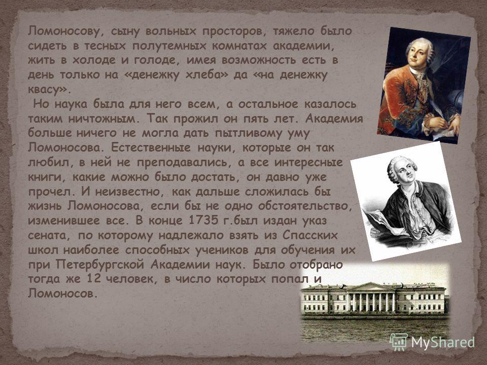 Ломоносову, сыну вольных просторов, тяжело было сидеть в тесных полутемных комнатах академии, жить в холоде и голоде, имея возможность есть в день только на «денежку хлеба» да «на денежку квасу». Но наука была для него всем, а остальное казалось таки