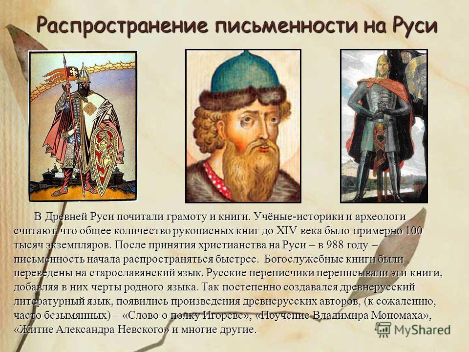 Распространение письменности на Руси В Древней Руси почитали грамоту и книги. Учёные-историки и археологи считают, что общее количество рукописных книг до XIV века было примерно 100 тысяч экземпляров. После принятия христианства на Руси – в 988 году