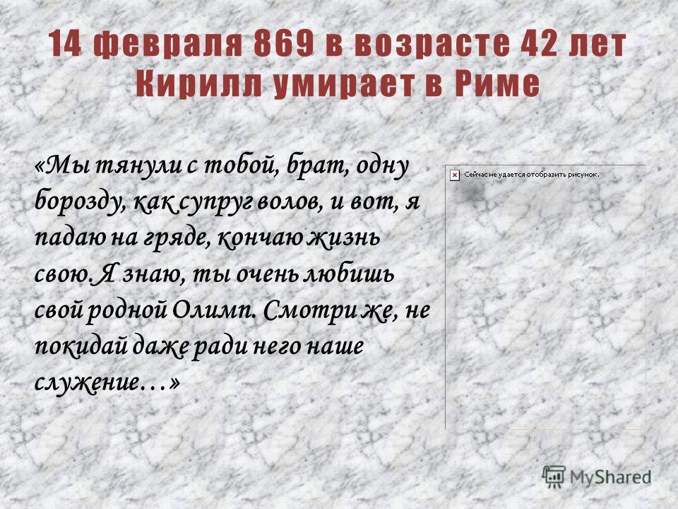 «Мы тянули с тобой, брат, одну борозду, как супруг волов, и вот, я падаю на гряде, кончаю жизнь свою. Я знаю, ты очень любишь свой родной Олимп. Смотри же, не покидай даже ради него наше служение…» 14 февраля 869 в возрасте 42 лет Кирилл умирает в Ри