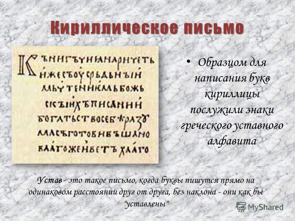 Кириллическое письмо Образцом для написания букв кириллицы послужили знаки греческого уставного алфавита Устав - это такое письмо, когда буквы пишутся прямо на одинаковом расстоянии друг от друга, без наклона - они как бы уставлены