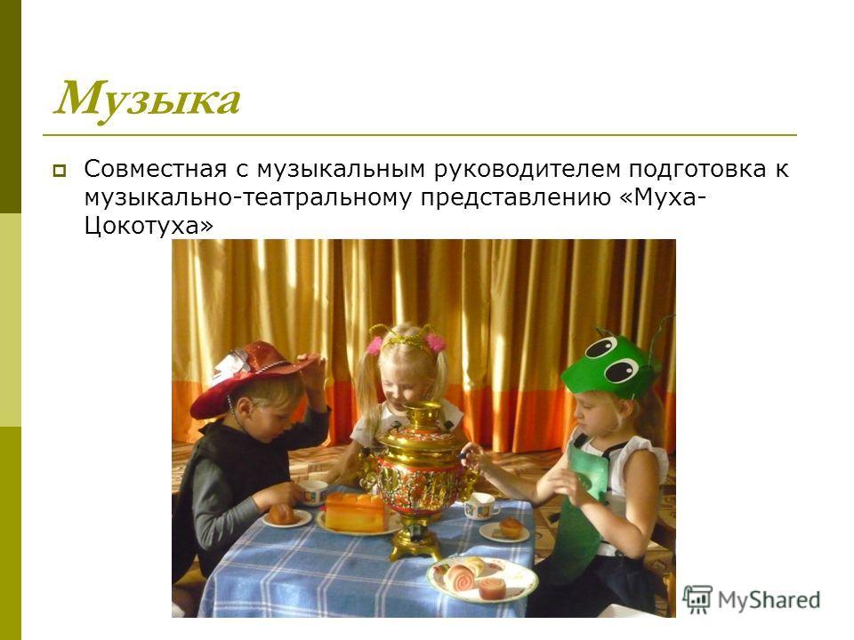 Музыка Совместная с музыкальным руководителем подготовка к музыкально-театральному представлению «Муха- Цокотуха»
