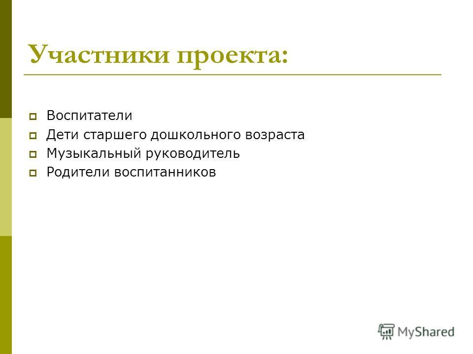 Участники проекта: Воспитатели Дети старшего дошкольного возраста Музыкальный руководитель Родители воспитанников