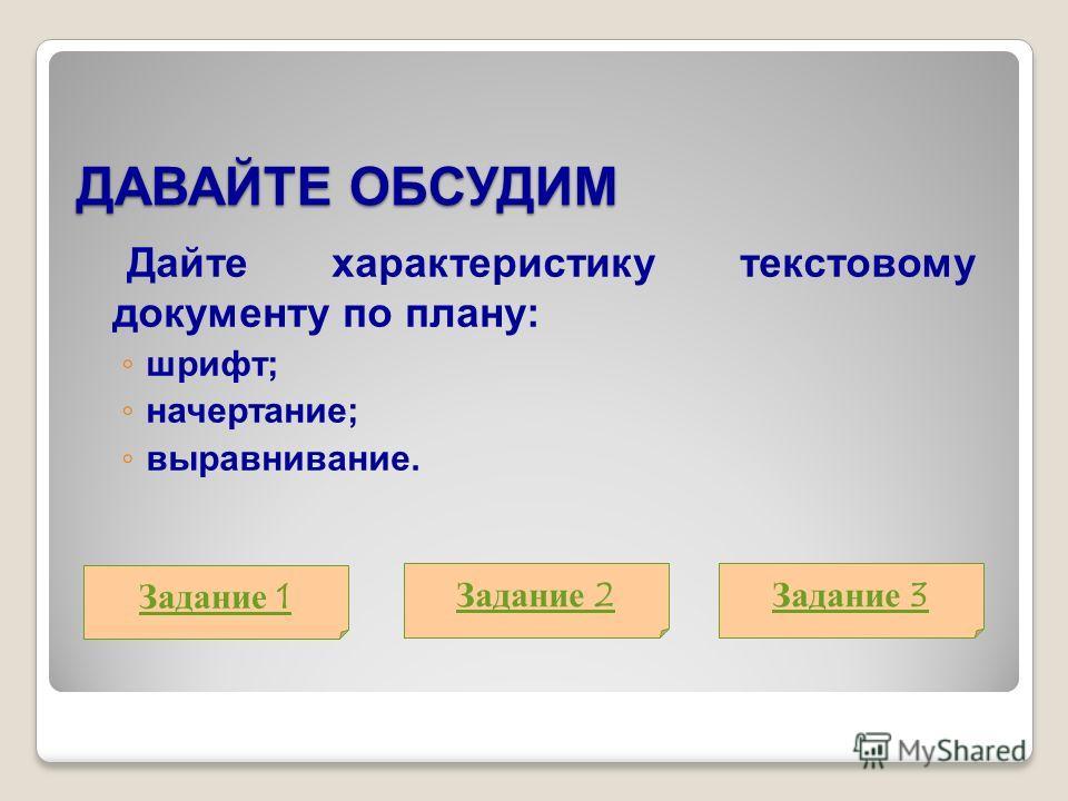 ДАВАЙТЕ ОБСУДИМ Дайте характеристику текстовому документу по плану: шрифт; начертание; выравнивание. Задание 1 Задание 2Задание 3