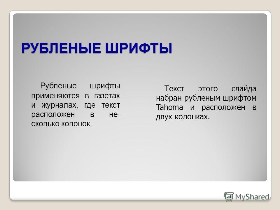 РУБЛЕНЫЕ ШРИФТЫ Рубленые шрифты применяются в газетах и журналах, где текст расположен в не- сколько колонок. Текст этого слайда набран рубленым шрифтом Tahoma и расположен в двух колонках.